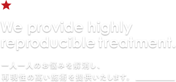 We provide highly reproducible treatment.一人一人のお悩みを解消し、再現性の高い施術を提供いたします。